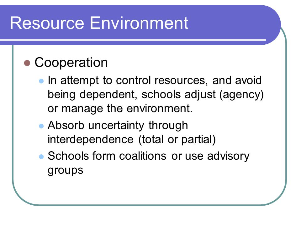 Resource Environment Cooperation In attempt to control resources, and avoid being dependent, schools adjust (agency) or manage the environment.