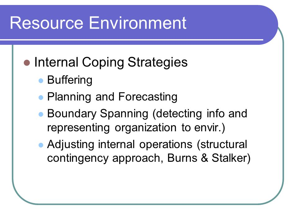 Resource Environment Internal Coping Strategies Buffering Planning and Forecasting Boundary Spanning (detecting info and representing organization to envir.) Adjusting internal operations (structural contingency approach, Burns & Stalker)