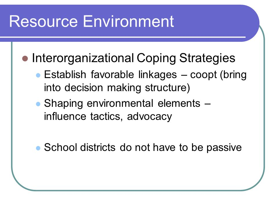 Resource Environment Interorganizational Coping Strategies Establish favorable linkages – coopt (bring into decision making structure) Shaping environmental elements – influence tactics, advocacy School districts do not have to be passive