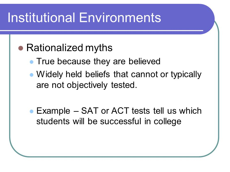 Institutional Environments Rationalized myths True because they are believed Widely held beliefs that cannot or typically are not objectively tested.