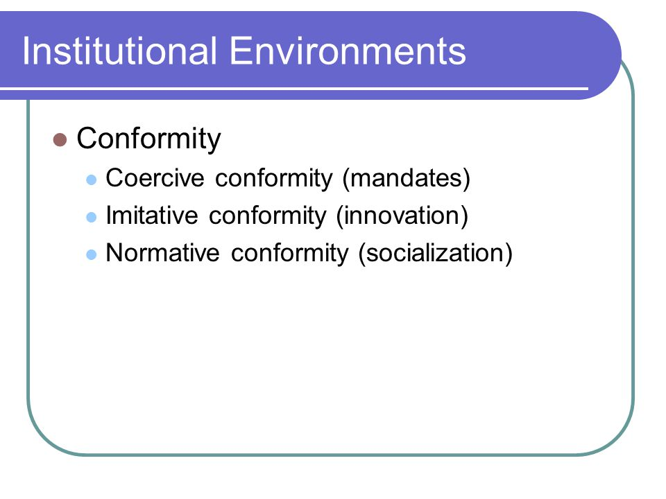 Institutional Environments Conformity Coercive conformity (mandates) Imitative conformity (innovation) Normative conformity (socialization)