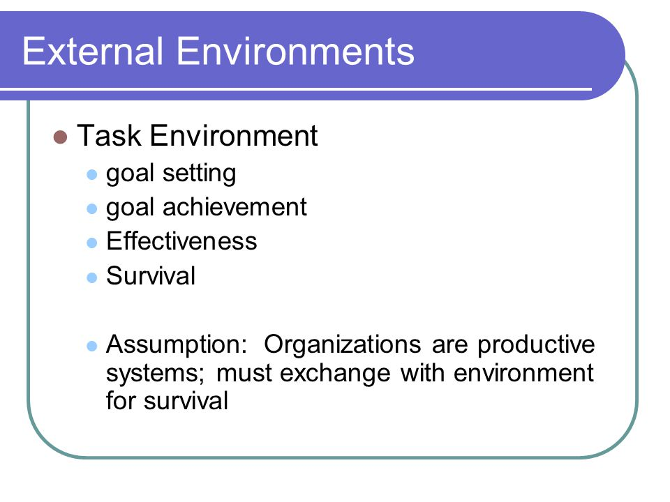 External Environments Task Environment goal setting goal achievement Effectiveness Survival Assumption: Organizations are productive systems; must exchange with environment for survival