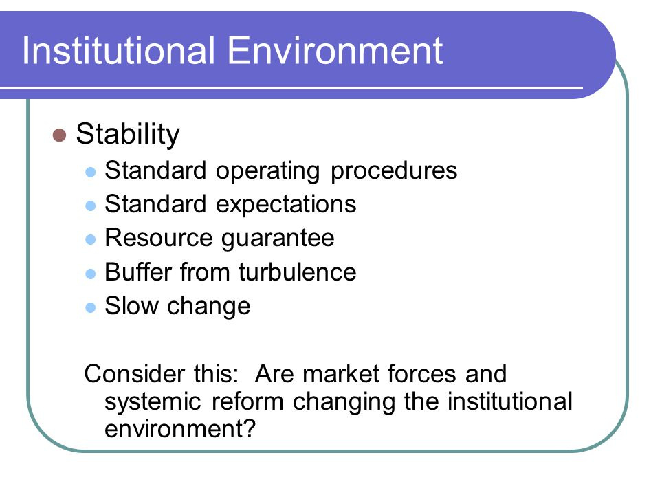 Institutional Environment Stability Standard operating procedures Standard expectations Resource guarantee Buffer from turbulence Slow change Consider this: Are market forces and systemic reform changing the institutional environment
