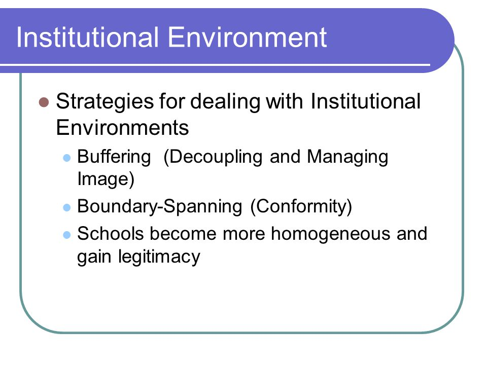 Institutional Environment Strategies for dealing with Institutional Environments Buffering (Decoupling and Managing Image) Boundary-Spanning (Conformity) Schools become more homogeneous and gain legitimacy