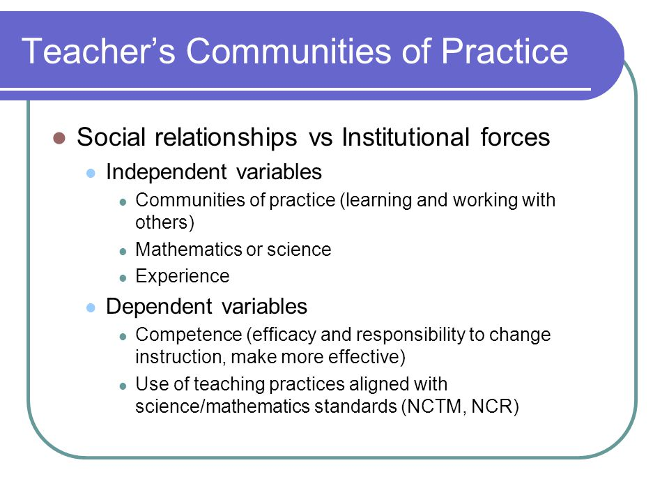 Teacher's Communities of Practice Social relationships vs Institutional forces Independent variables Communities of practice (learning and working with others) Mathematics or science Experience Dependent variables Competence (efficacy and responsibility to change instruction, make more effective) Use of teaching practices aligned with science/mathematics standards (NCTM, NCR)