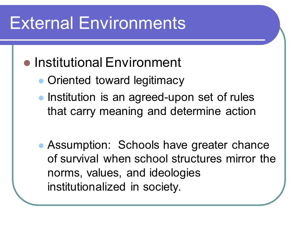 External Environments Institutional Environment Oriented toward legitimacy Institution is an agreed-upon set of rules that carry meaning and determine action Assumption: Schools have greater chance of survival when school structures mirror the norms, values, and ideologies institutionalized in society.