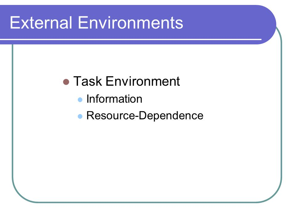External Environments Task Environment Information Resource-Dependence