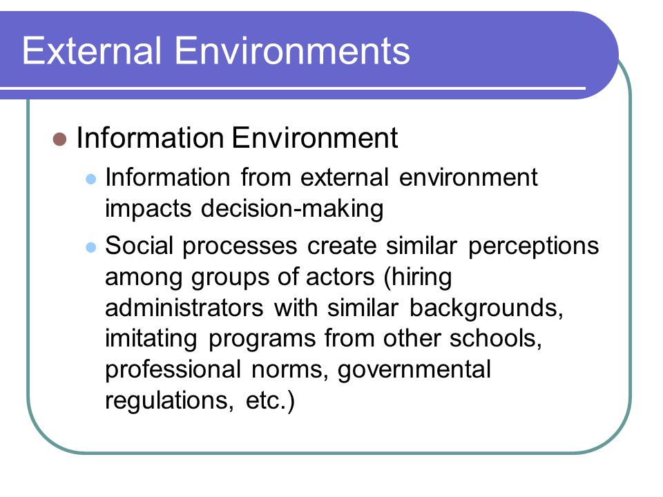 External Environments Information Environment Information from external environment impacts decision-making Social processes create similar perceptions among groups of actors (hiring administrators with similar backgrounds, imitating programs from other schools, professional norms, governmental regulations, etc.)