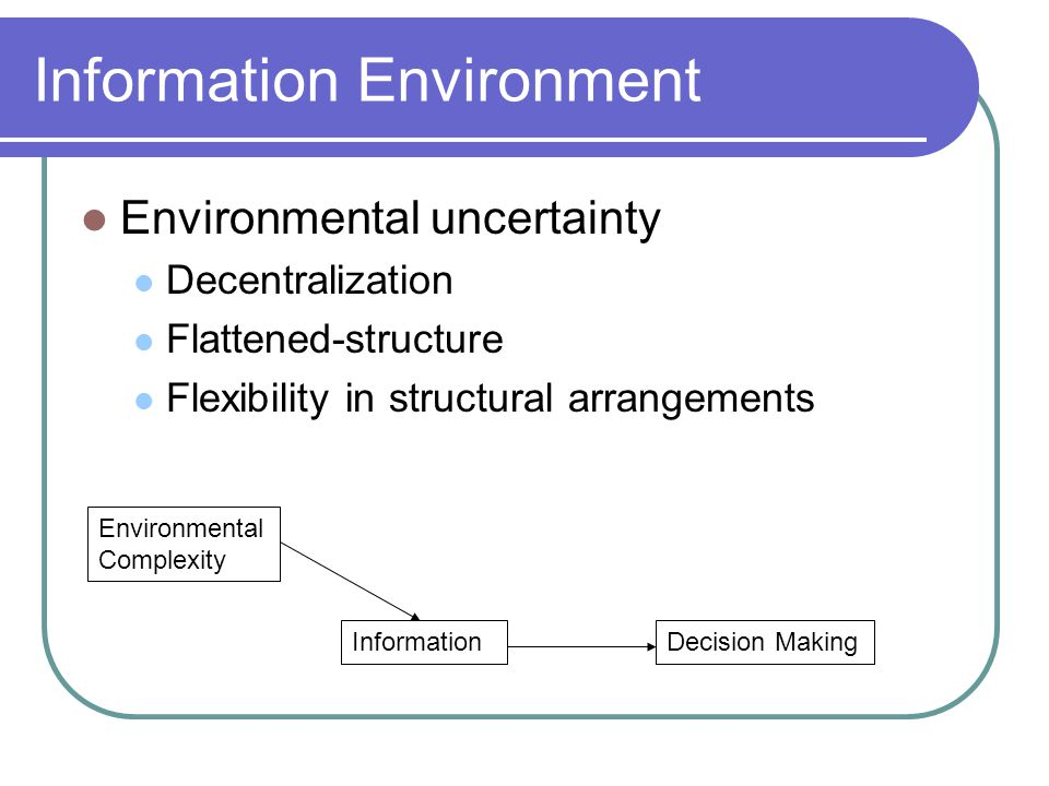 Information Environment Environmental uncertainty Decentralization Flattened-structure Flexibility in structural arrangements Environmental Complexity InformationDecision Making