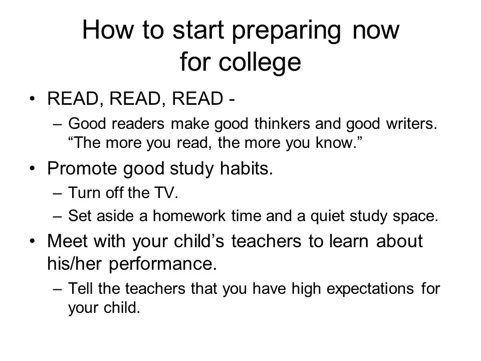 How to start preparing now for college READ, READ, READ - –Good readers make good thinkers and good writers.