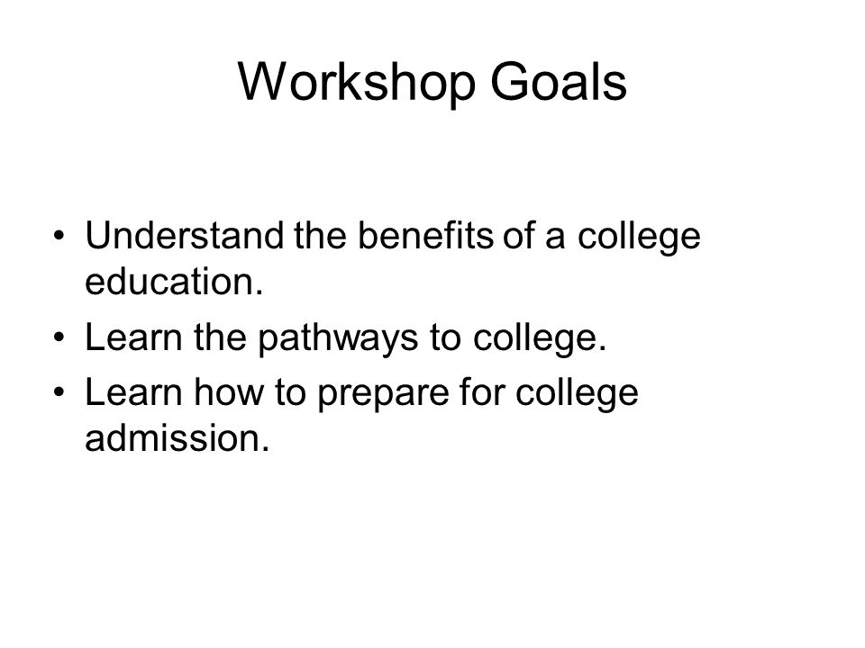 Workshop Goals Understand the benefits of a college education.