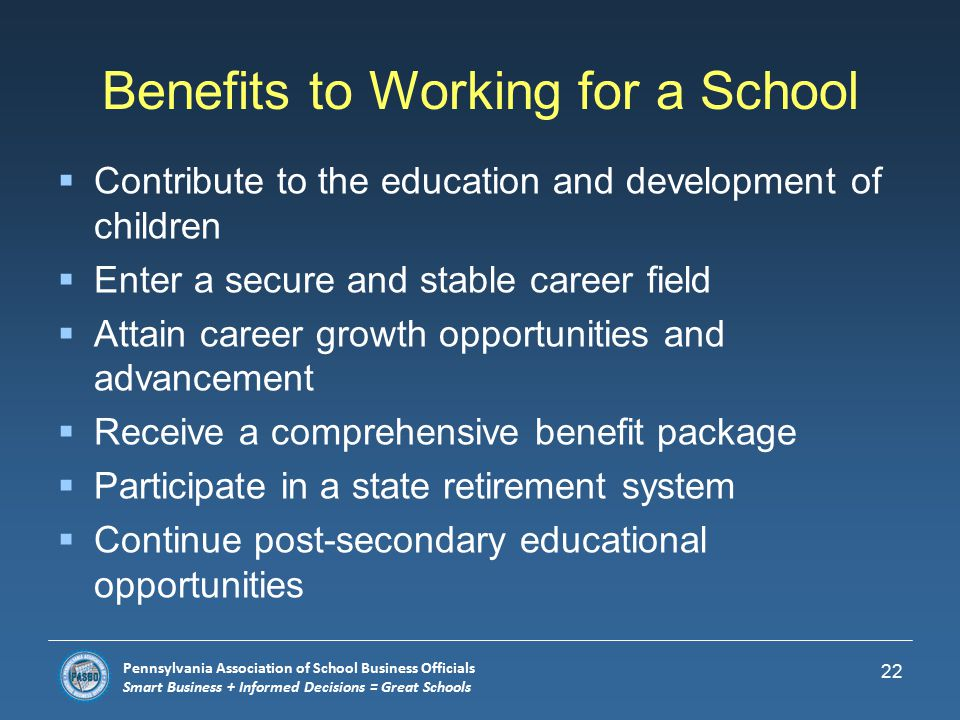 Pennsylvania Association of School Business Officials Smart Business + Informed Decisions = Great Schools Education/Qualifications  Four year degree in program related to your specialty area recommended for Director positions  Certification through Pennsylvania Association of School Business Officials  Continuing education through workshops and seminars  Wilkes Masters Degree in School Business Leadership 21