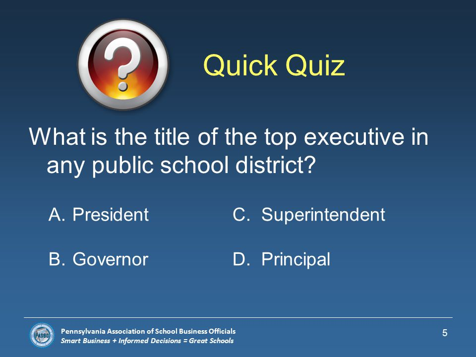 Pennsylvania Association of School Business Officials Smart Business + Informed Decisions = Great Schools School District Leadership  Each school district is governed by a school board whose members are elected and must live in the school district.