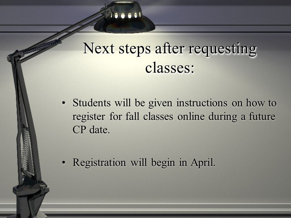Next steps after requesting classes: Students will be given instructions on how to register for fall classes online during a future CP date.