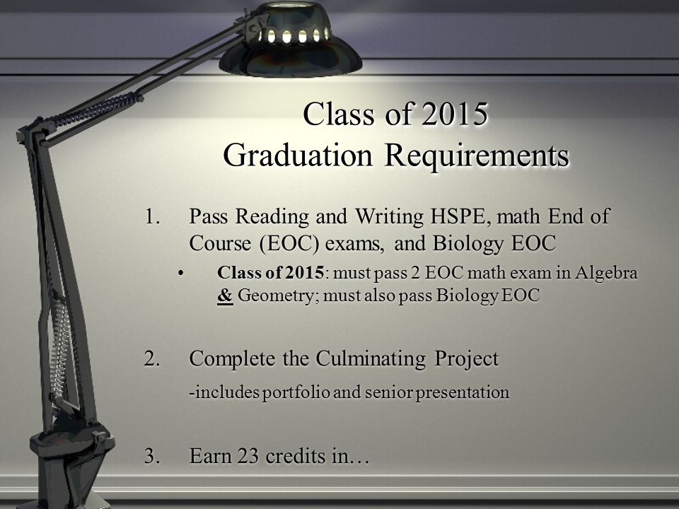 Class of 2015 Graduation Requirements 1.Pass Reading and Writing HSPE, math End of Course (EOC) exams, and Biology EOC Class of 2015: must pass 2 EOC math exam in Algebra & Geometry; must also pass Biology EOC 2.Complete the Culminating Project -includes portfolio and senior presentation 3.Earn 23 credits in…