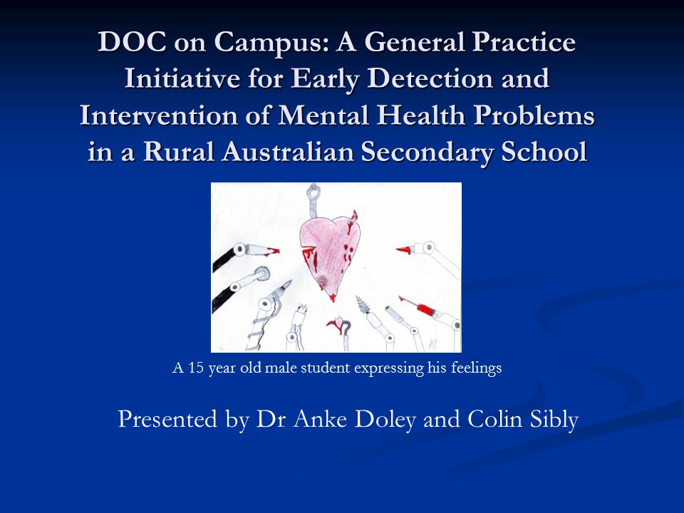 DOC on Campus: A General Practice Initiative for Early Detection and Intervention of Mental Health Problems in a Rural Australian Secondary School Presented by Dr Anke Doley and Colin Sibly A 15 year old male student expressing his feelings