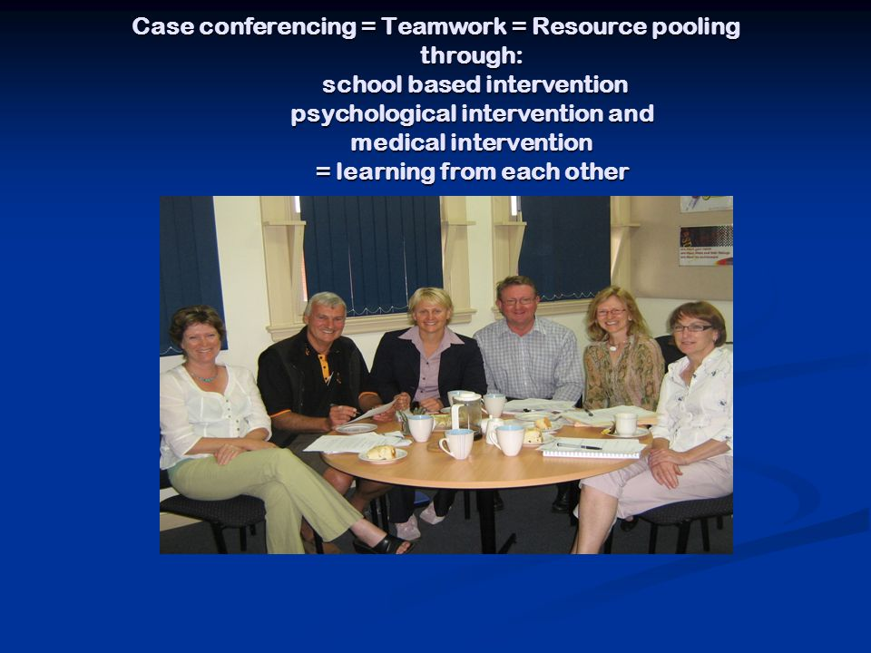Case conferencing = Teamwork = Resource pooling through: school based intervention psychological intervention and medical intervention = learning from each other