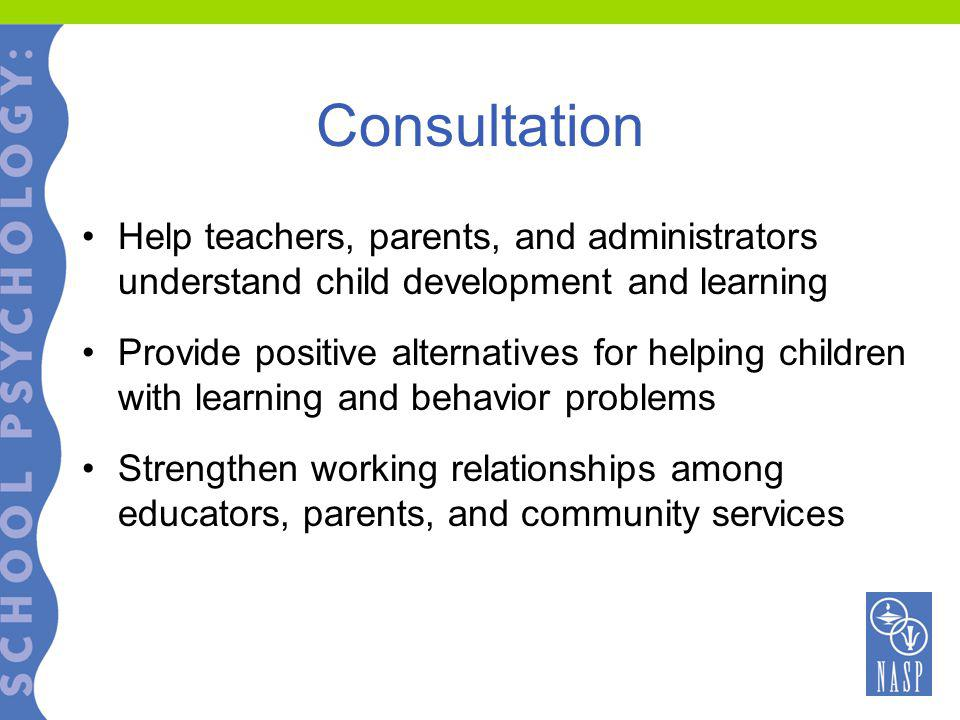 Consultation Help teachers, parents, and administrators understand child development and learning Provide positive alternatives for helping children with learning and behavior problems Strengthen working relationships among educators, parents, and community services