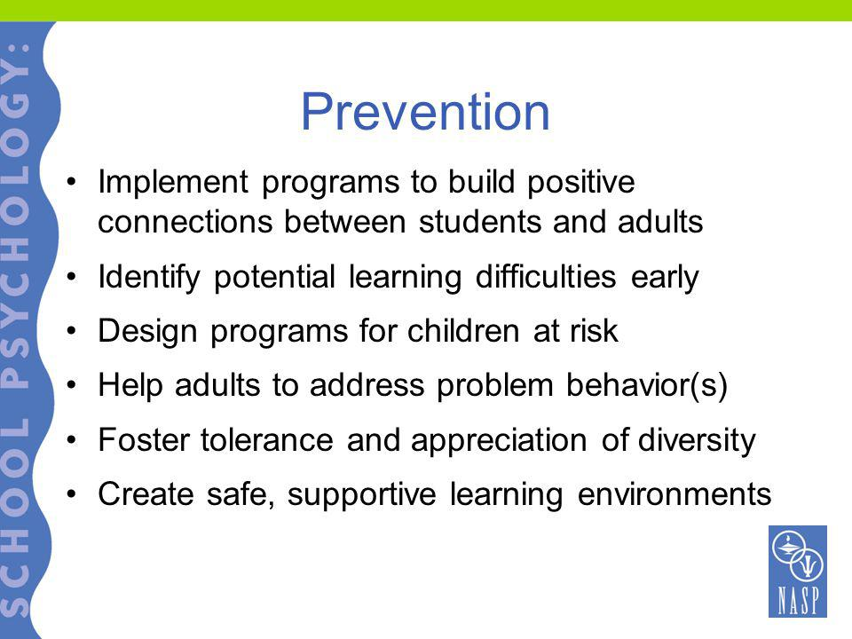 Prevention Implement programs to build positive connections between students and adults Identify potential learning difficulties early Design programs for children at risk Help adults to address problem behavior(s) Foster tolerance and appreciation of diversity Create safe, supportive learning environments
