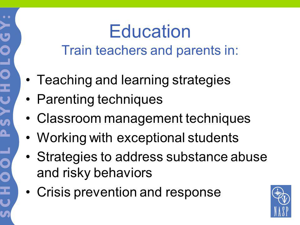 Education Train teachers and parents in: Teaching and learning strategies Parenting techniques Classroom management techniques Working with exceptional students Strategies to address substance abuse and risky behaviors Crisis prevention and response