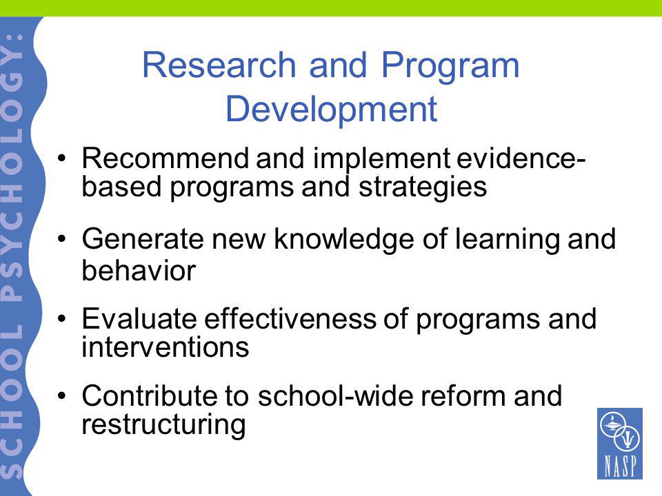 Research and Program Development Recommend and implement evidence- based programs and strategies Generate new knowledge of learning and behavior Evaluate effectiveness of programs and interventions Contribute to school-wide reform and restructuring