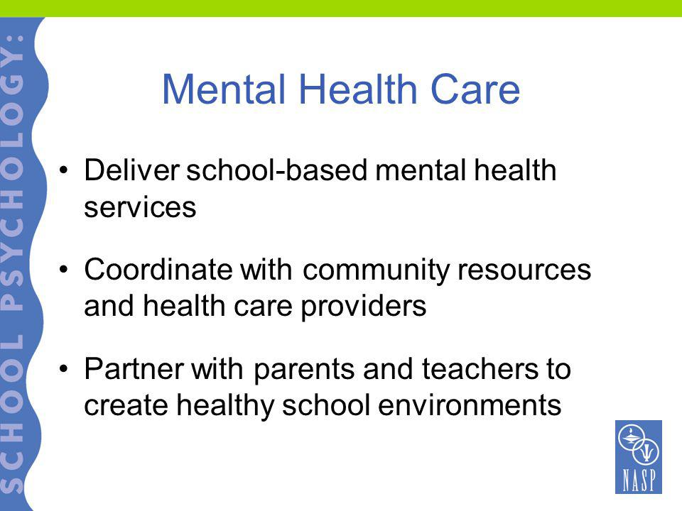 Mental Health Care Deliver school-based mental health services Coordinate with community resources and health care providers Partner with parents and teachers to create healthy school environments