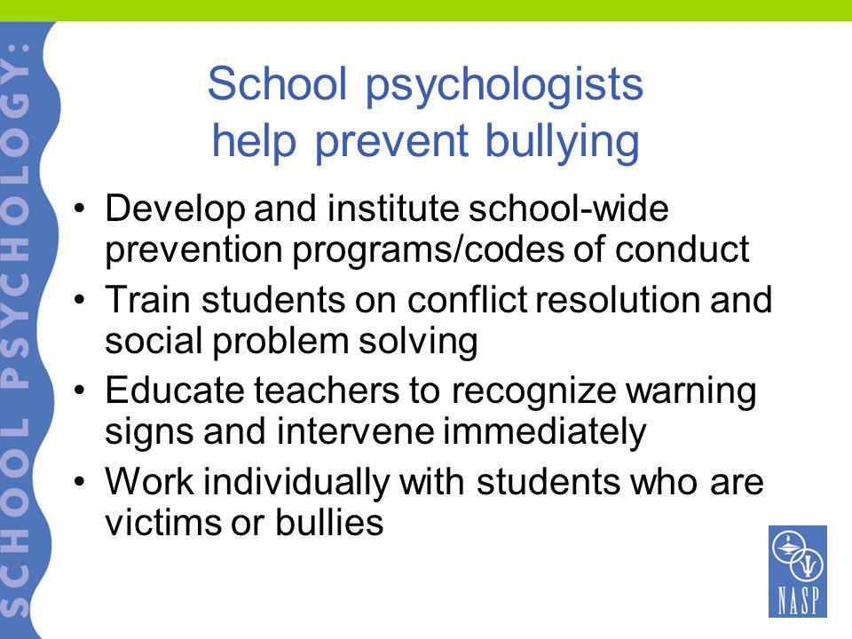 School psychologists help prevent bullying Develop and institute school-wide prevention programs/codes of conduct Train students on conflict resolution and social problem solving Educate teachers to recognize warning signs and intervene immediately Work individually with students who are victims or bullies