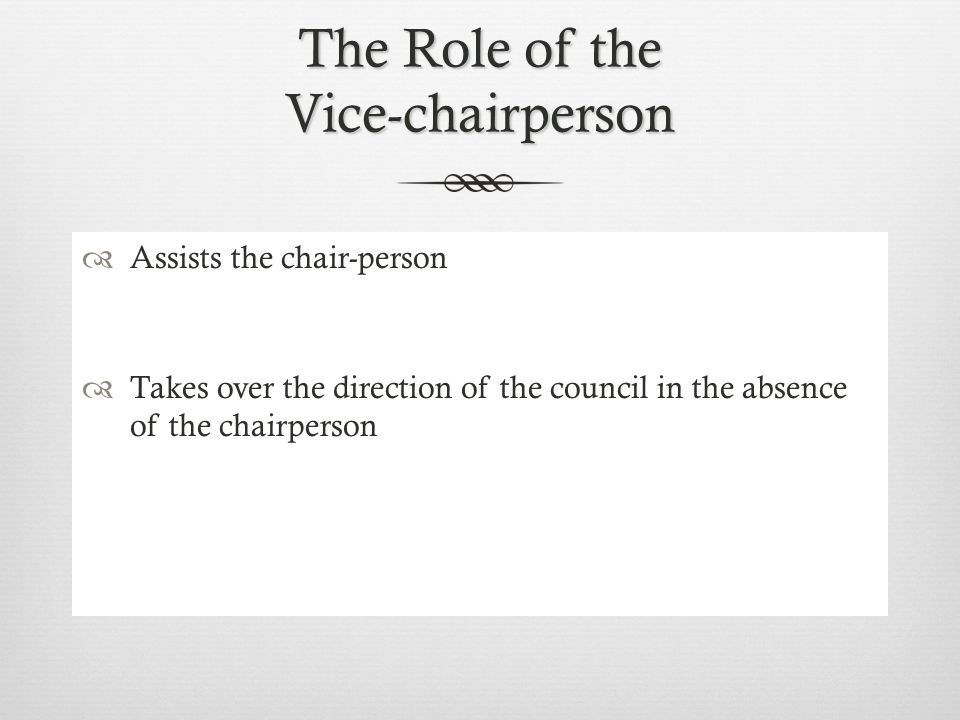 The Role of the Chairperson  Works with the principal in creating meeting agendas  Presides over all meetings  Ensures that meeting are held on schedule  Encourages the attendance and cooperative work of all members  Makes assignments and does follow-up