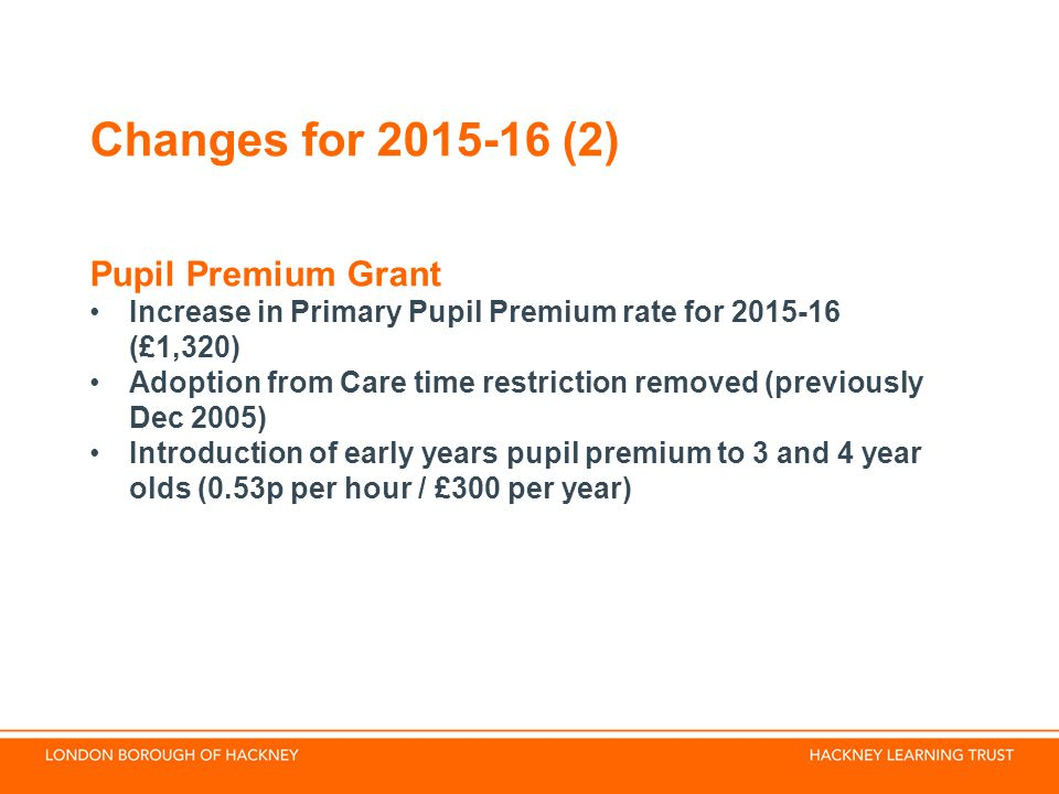 Changes for (2) Pupil Premium Grant Increase in Primary Pupil Premium rate for (£1,320) Adoption from Care time restriction removed (previously Dec 2005) Introduction of early years pupil premium to 3 and 4 year olds (0.53p per hour / £300 per year)