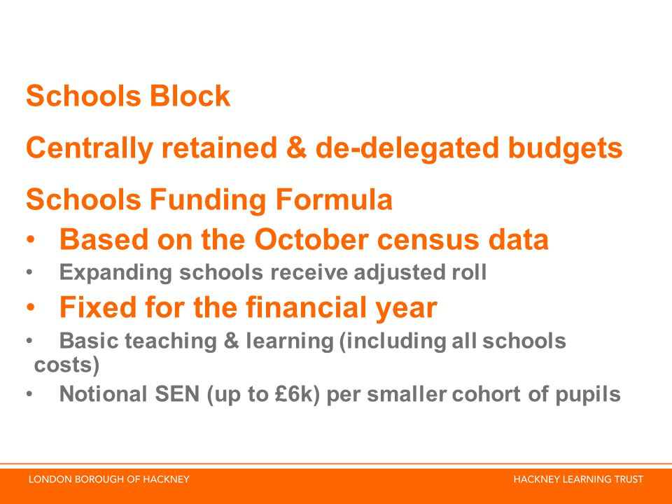Schools Block Centrally retained & de-delegated budgets Schools Funding Formula Based on the October census data Expanding schools receive adjusted roll Fixed for the financial year Basic teaching & learning (including all schools costs) Notional SEN (up to £6k) per smaller cohort of pupils