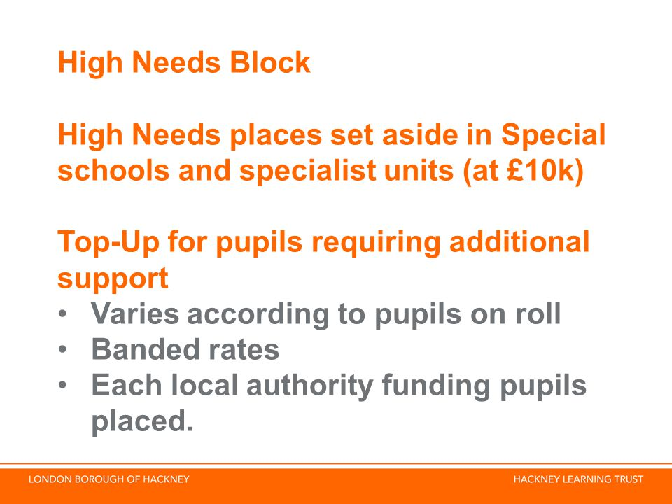 High Needs Block High Needs places set aside in Special schools and specialist units (at £10k) Top-Up for pupils requiring additional support Varies according to pupils on roll Banded rates Each local authority funding pupils placed.