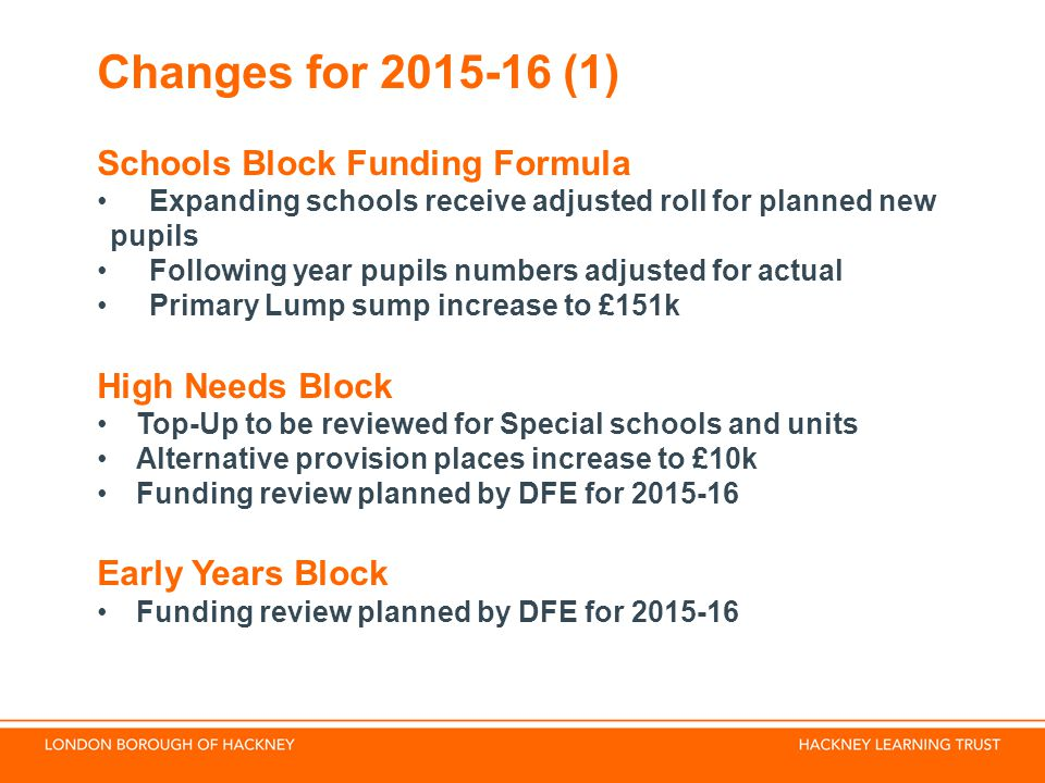 Changes for (1) Schools Block Funding Formula Expanding schools receive adjusted roll for planned new pupils Following year pupils numbers adjusted for actual Primary Lump sump increase to £151k High Needs Block Top-Up to be reviewed for Special schools and units Alternative provision places increase to £10k Funding review planned by DFE for Early Years Block Funding review planned by DFE for