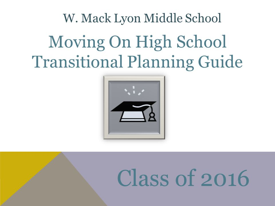 Moving On High School Transitional Planning Guide Class of 2016 W. Mack Lyon Middle School