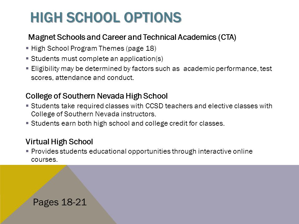 HIGH SCHOOL OPTIONS Magnet Schools and Career and Technical Academics (CTA)  High School Program Themes (page 18)  Students must complete an application(s)  Eligibility may be determined by factors such as academic performance, test scores, attendance and conduct.