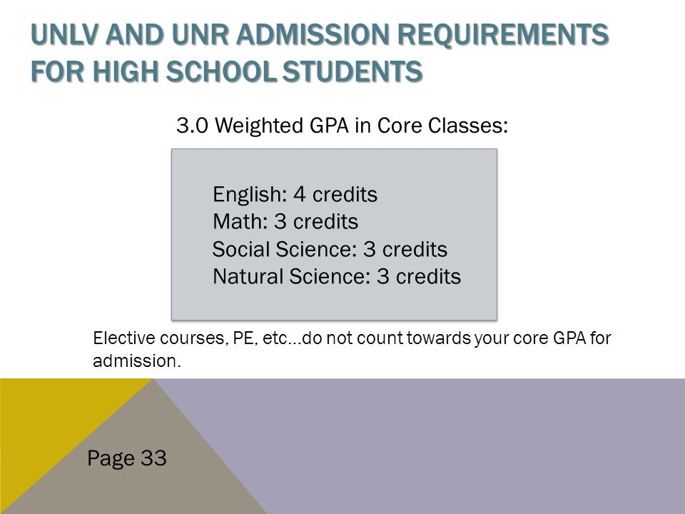 UNLV AND UNR ADMISSION REQUIREMENTS FOR HIGH SCHOOL STUDENTS 3.0 Weighted GPA in Core Classes: Elective courses, PE, etc…do not count towards your core GPA for admission.