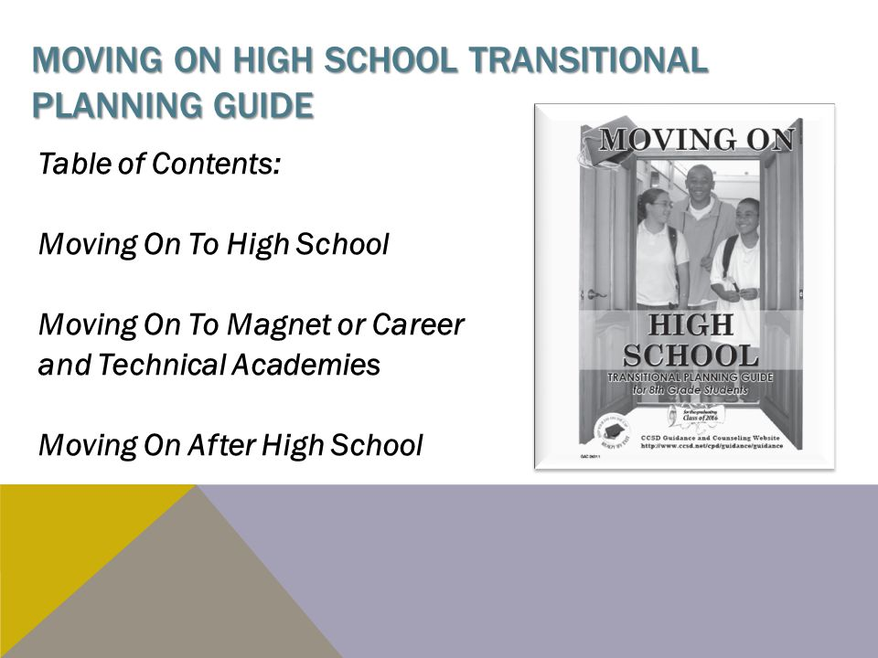 MOVING ON HIGH SCHOOL TRANSITIONAL PLANNING GUIDE Table of Contents: Moving On To High School Moving On To Magnet or Career and Technical Academies Moving On After High School