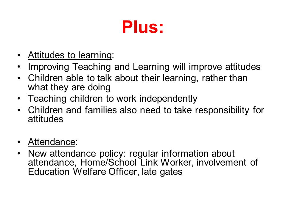 Plus: Attitudes to learning: Improving Teaching and Learning will improve attitudes Children able to talk about their learning, rather than what they are doing Teaching children to work independently Children and families also need to take responsibility for attitudes Attendance: New attendance policy: regular information about attendance, Home/School Link Worker, involvement of Education Welfare Officer, late gates