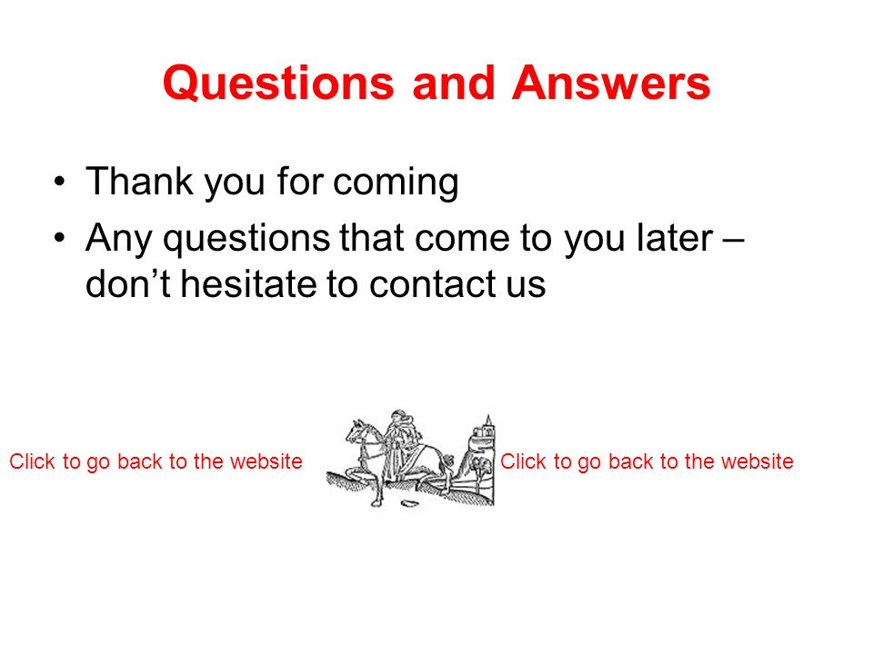 Questions and Answers Thank you for coming Any questions that come to you later – don't hesitate to contact us Click to go back to the website