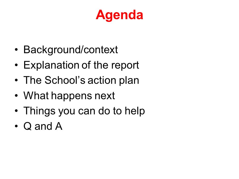 Agenda Background/context Explanation of the report The School's action plan What happens next Things you can do to help Q and A