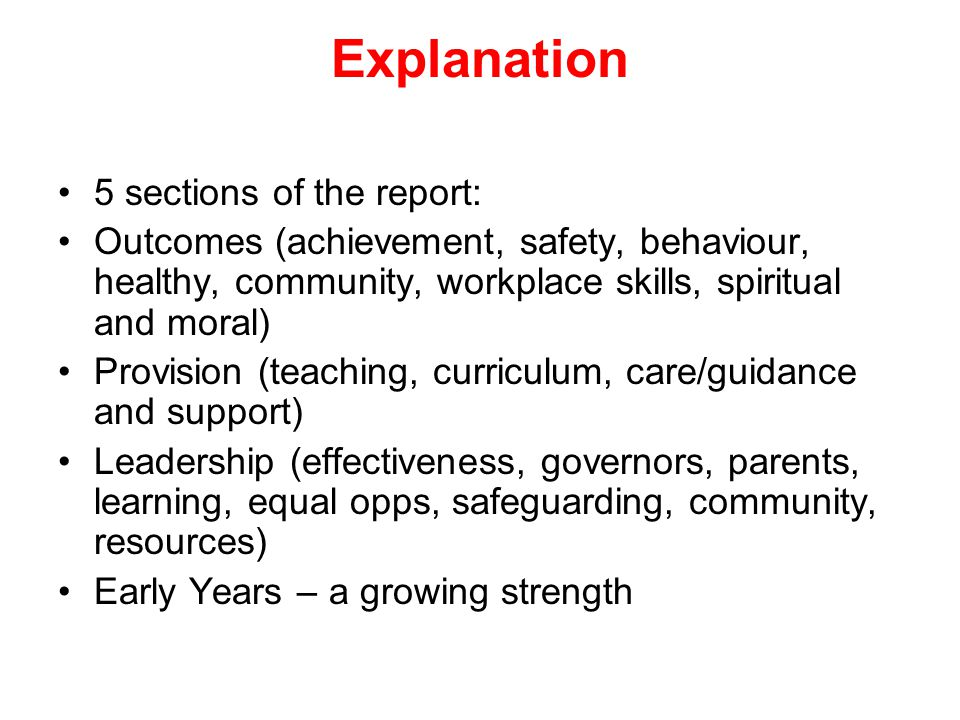 Explanation 5 sections of the report: Outcomes (achievement, safety, behaviour, healthy, community, workplace skills, spiritual and moral) Provision (teaching, curriculum, care/guidance and support) Leadership (effectiveness, governors, parents, learning, equal opps, safeguarding, community, resources) Early Years – a growing strength