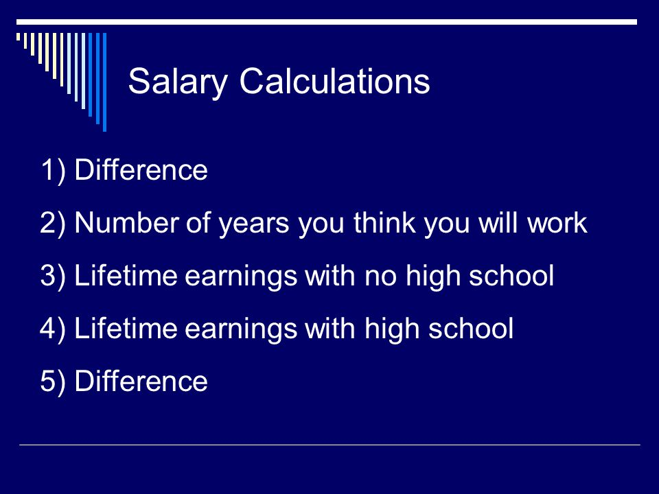 Salary Calculations 1) Difference 2) Number of years you think you will work 3) Lifetime earnings with no high school 4) Lifetime earnings with high school 5) Difference