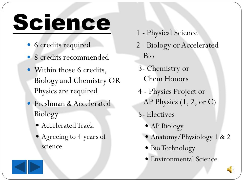 Science 6 credits required 8 credits recommended Within those 6 credits, Biology and Chemistry OR Physics are required Freshman & Accelerated Biology Accelerated Track Agreeing to 4 years of science 1 - Physical Science 2 - Biology or Accelerated Bio 3- Chemistry or Chem Honors 4 - Physics Project or AP Physics (1, 2, or C) 5- Electives AP Biology Anatomy/Physiology 1 & 2 Bio Technology Environmental Science