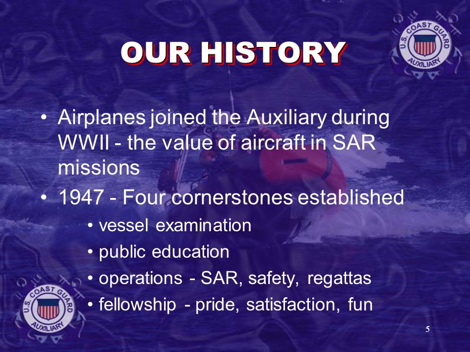 5 OUR HISTORY Airplanes joined the Auxiliary during WWII - the value of aircraft in SAR missions Four cornerstones established vessel examination public education operations - SAR, safety, regattas fellowship - pride, satisfaction, fun