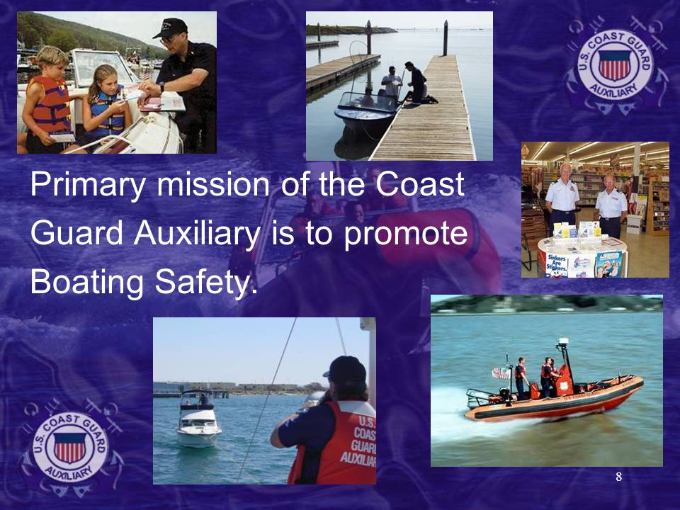 8 Primary mission of the Coast Guard Auxiliary is to promote Boating Safety.