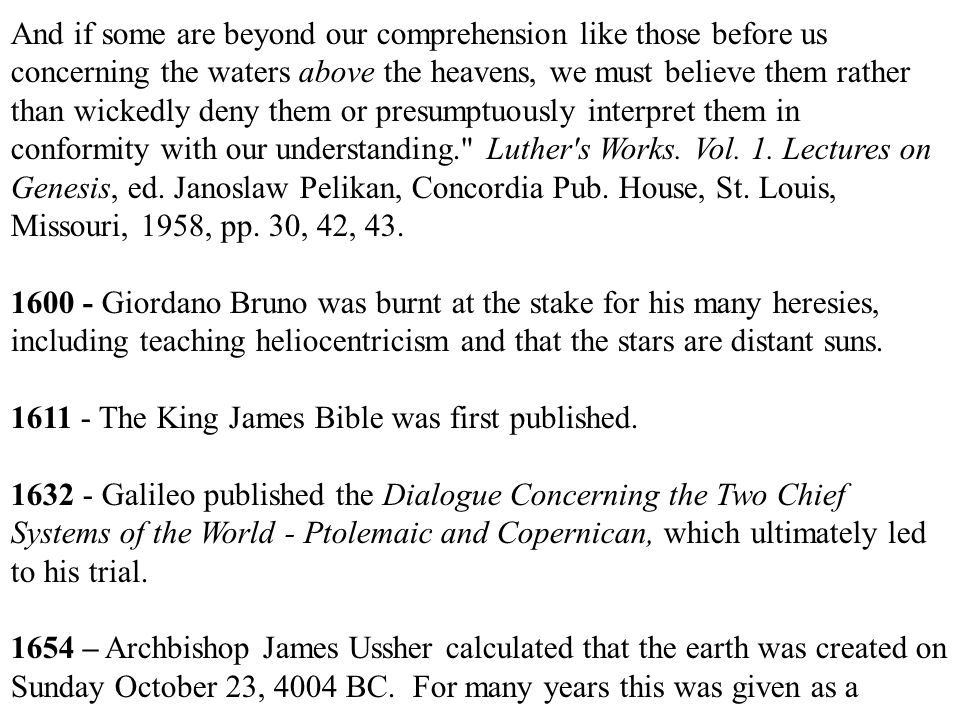 And if some are beyond our comprehension like those before us concerning the waters above the heavens, we must believe them rather than wickedly deny them or presumptuously interpret them in conformity with our understanding. Luther s Works.