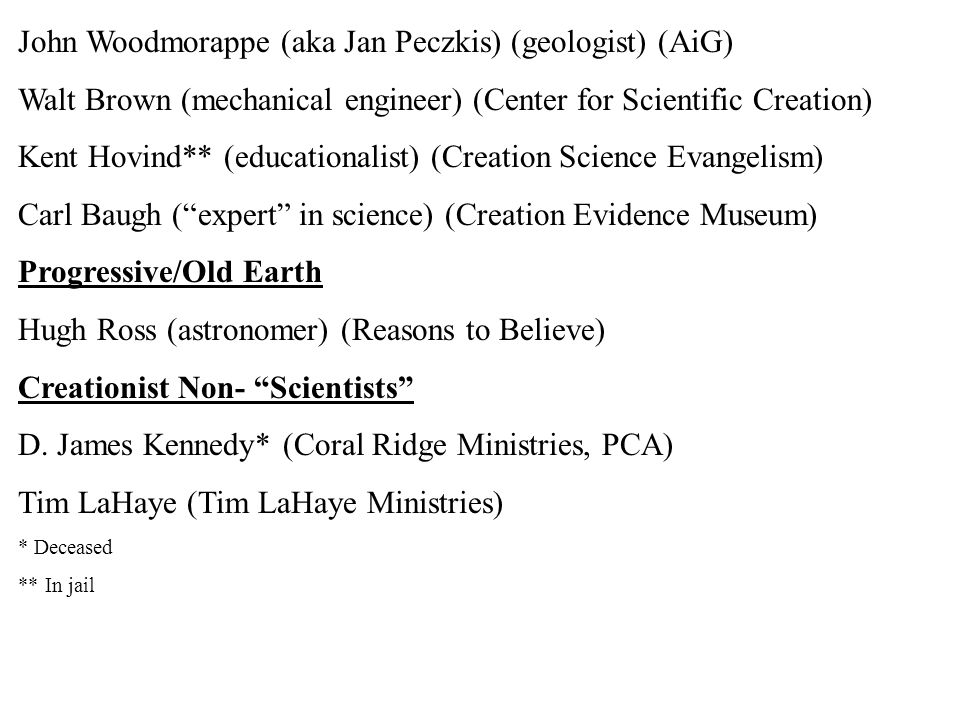John Woodmorappe (aka Jan Peczkis) (geologist) (AiG) Walt Brown (mechanical engineer) (Center for Scientific Creation) Kent Hovind** (educationalist) (Creation Science Evangelism) Carl Baugh ( expert in science) (Creation Evidence Museum) Progressive/Old Earth Hugh Ross (astronomer) (Reasons to Believe) Creationist Non- Scientists D.