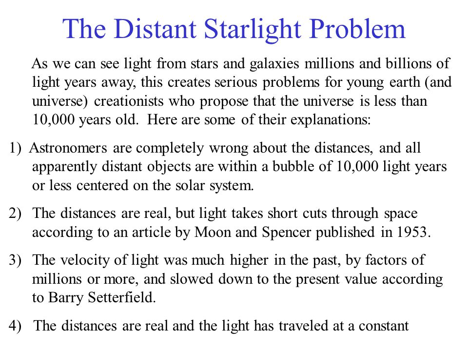 The Distant Starlight Problem As we can see light from stars and galaxies millions and billions of light years away, this creates serious problems for young earth (and universe) creationists who propose that the universe is less than 10,000 years old.