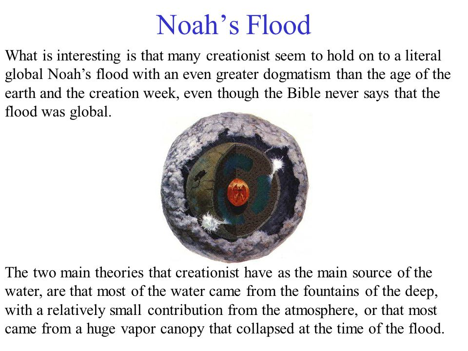 Noah's Flood What is interesting is that many creationist seem to hold on to a literal global Noah's flood with an even greater dogmatism than the age of the earth and the creation week, even though the Bible never says that the flood was global.