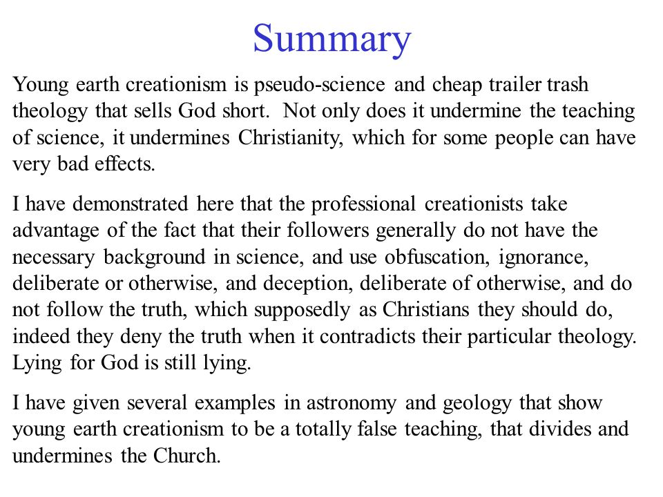 Summary Young earth creationism is pseudo-science and cheap trailer trash theology that sells God short.