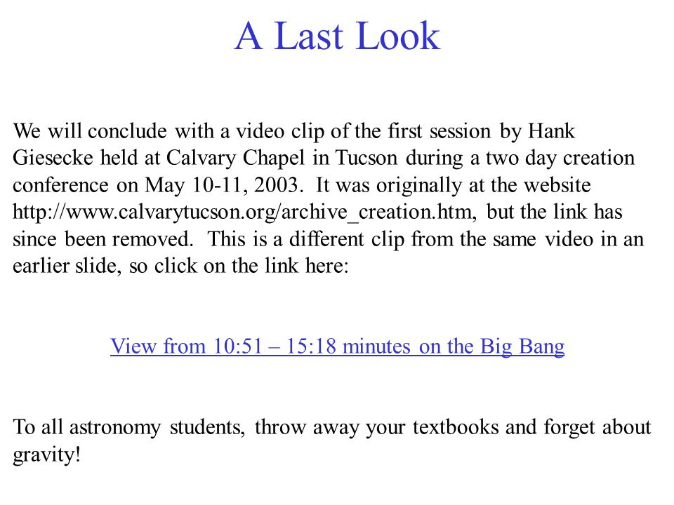 A Last Look We will conclude with a video clip of the first session by Hank Giesecke held at Calvary Chapel in Tucson during a two day creation conference on May 10-11, 2003.